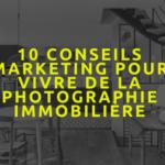 10 conseils marketing pour vivre de la photographie immobilière