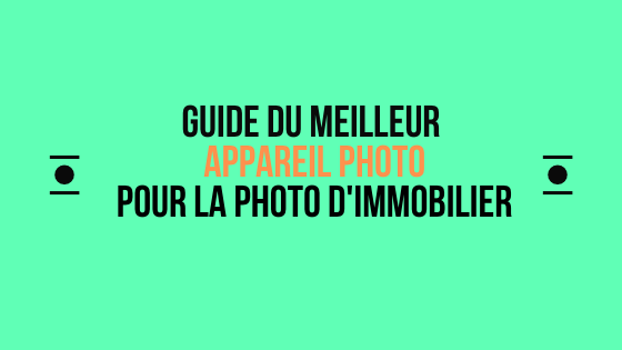 Meilleurs appareils photos pour un photographe immobilier – maj 2020